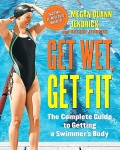 Get Wet, Get Fit: The Complete Guide to Getting a Swimmer's Body -